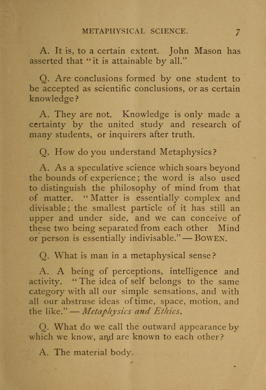 "METAPHYSICAL SCIENCE. 7 A. It is, to a certain extent. John Mason has asserted that ""it is attainable by all."" O."