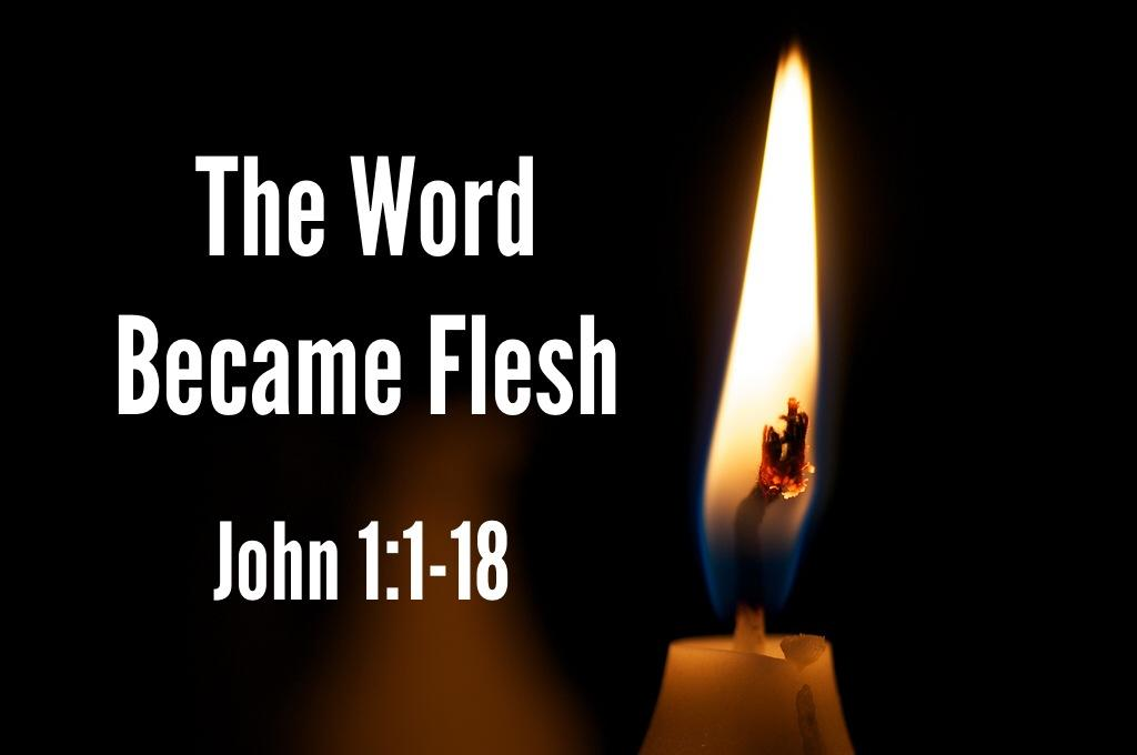 Sermon: The Word Became Flesh The Word Became Flesh John 1:1-18 In the beginning was the Word, and the Word was with God, and the Word was God. 2 He was with God in the beginning.
