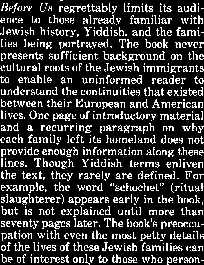 The book never presents sufficient background on the cultural roots of the Jewish immigrants to enable an uninformed reader to understand the continuities that existed between their European and