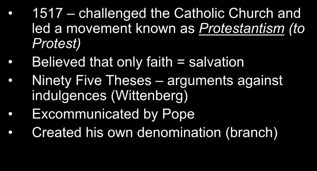 Martin Luther 1517 challenged the Catholic Church and led a movement known as Protestantism (to Protest) Believed that only faith =
