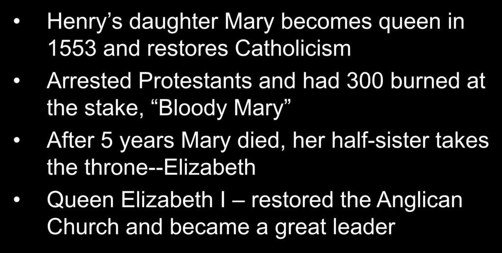 Back and Forth in England Henry s daughter Mary becomes queen in 1553 and restores Catholicism Arrested Protestants and had 300 burned at the stake,