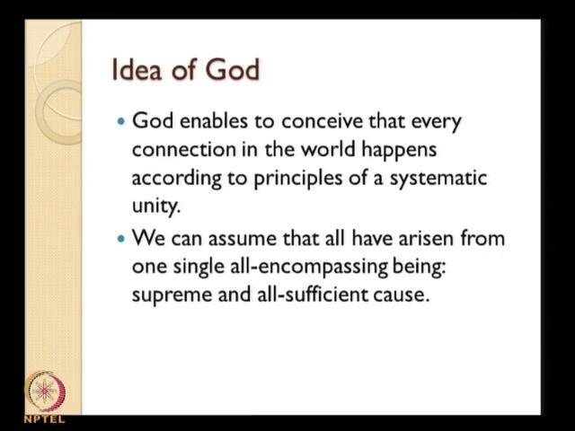(Refer Slide Time: 49:48) And the idea of God in that sense I have pointed out is it enables to conceive that every connection in the world happens according to principles of systematic unity.