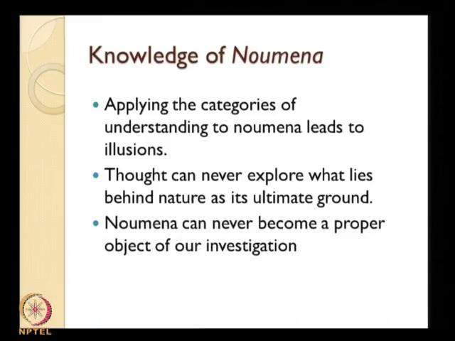 (Refer Slide Time: 09:31) So, knowledge about noumena is a something where we apply the categories of understanding to noumena leads to illusions.