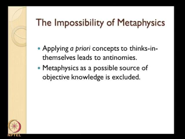 (Refer Slide Time: 12:36) Metaphysics as a science is impossible; in the sense that if you try to derive or if you try to develop