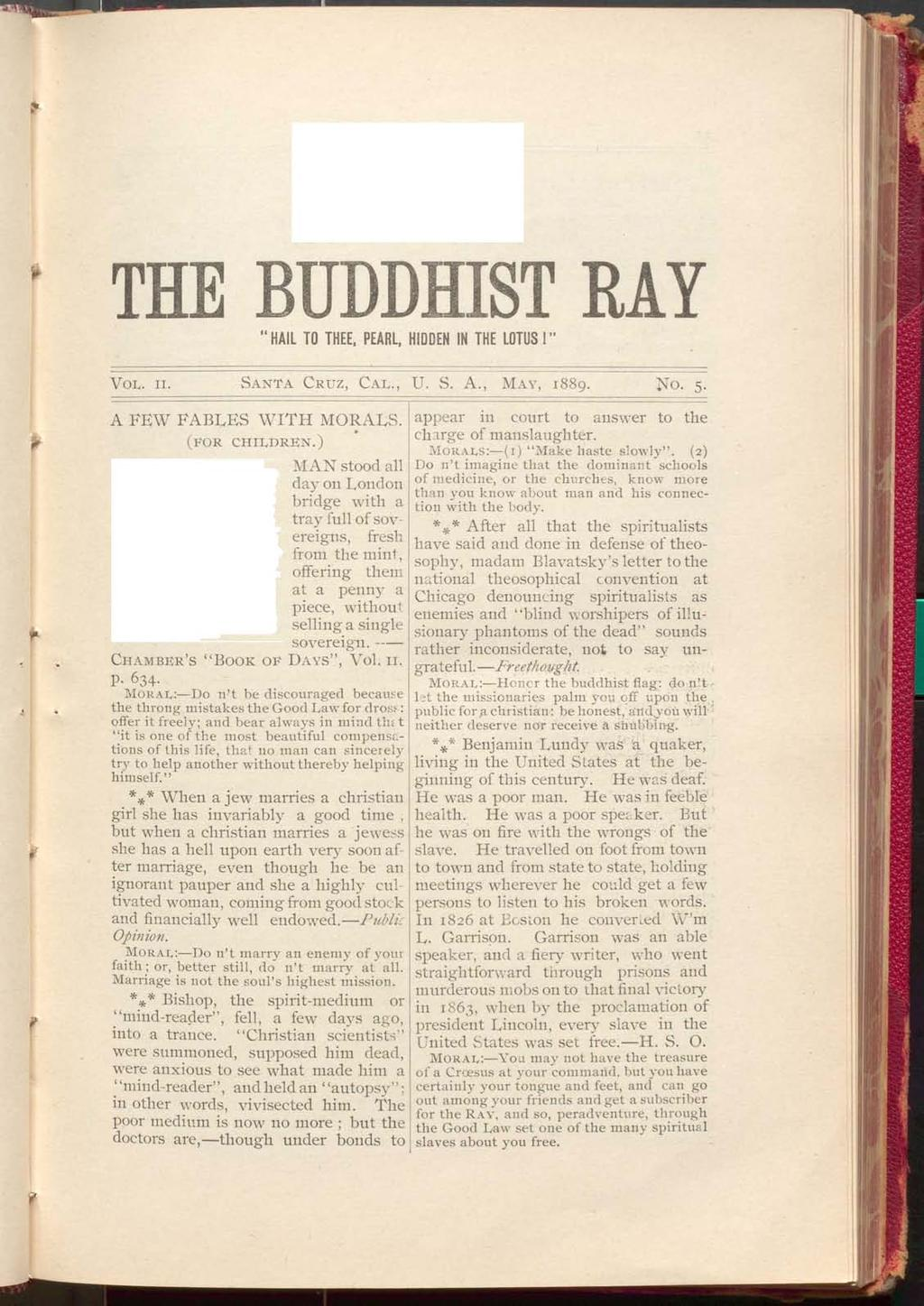THE BUDDHIST RAY HAIL TO THEE, PEARL, HIDDEN IN THE LOTUS! V ol. n. S a n t a C r u z, C a l., U. S. A., Ma y, 1889. No. 5. fr * t A FEW FABLES W IT H MORALS. (for c h il d r e n.