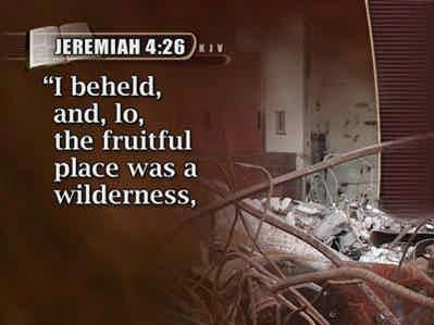 (Text: Jeremiah 4:26) Again Jeremiah says, I beheld, and, lo, the fruitful place was a wilderness, 85 and all the cities thereof were broken down at the