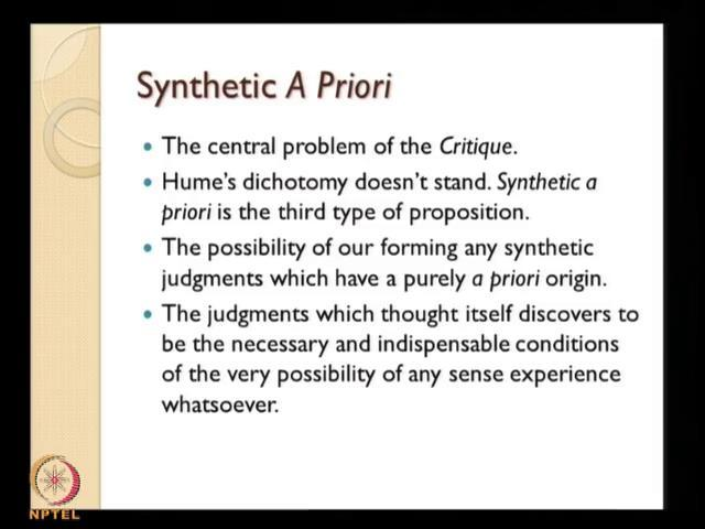 (Refer Slide Time: 44:14) Now, synthetic a priori statements are the central problem of Kantian for critique, Critique of pure reason deals with this topic synthetic a priori proportion.
