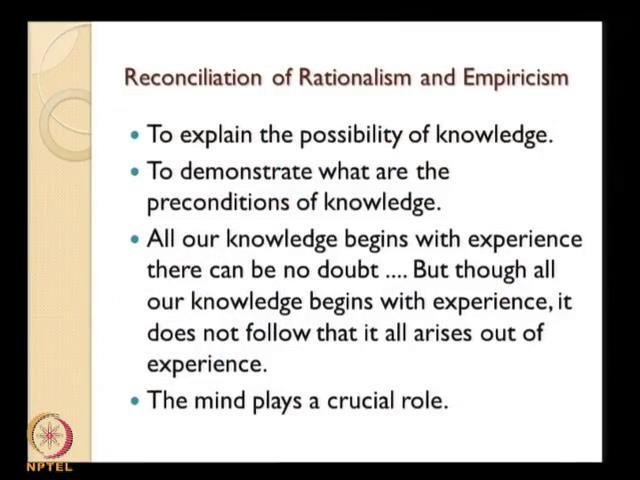 (Refer Slide Time: 50:44) And now in this sense he reconciles rationalism and empiricism, explain the possibility of knowledge. To demonstrate why what are the preconditions of knowledge.
