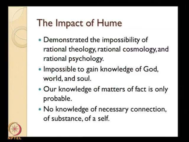 (Refer Slide Time: 14:02) Now, the impact of Hume is phenomenal, in that sense to the entire philosophical world and particularly to the philosophical carrier of Immanuel Kant.