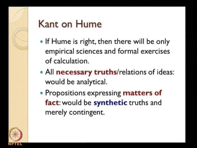 (Refer Slide Time: 16:59) So, now when you see what Kant says about Hume to begin our understanding on Kant s contribution, we are to actually see how Kant appropriates Hume or how Kant approaches