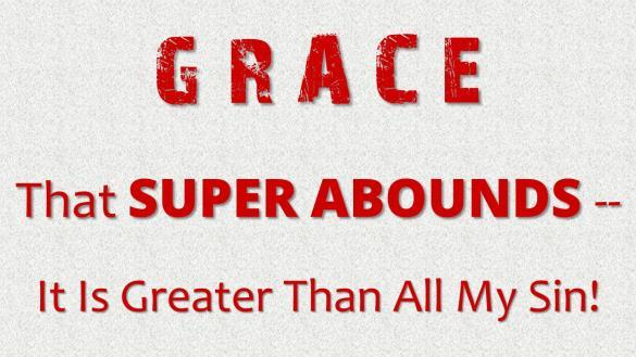 GRACE THAT SUPER-ABOUNDS -- IT IS GREATER THAN ALL MY SIN. Introduction: A. Grace 1. Mercy -- compassion, concern, and care for one in need. a. Mercy has to do with what a person feels in their heart.