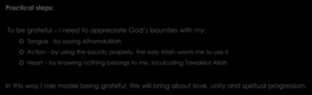 Practical steps: To be grateful I need to appreciate God s bounties with my: Tongue - by saying Alhamdullilah Action - by using the bounty properly, the way Allah wants me to