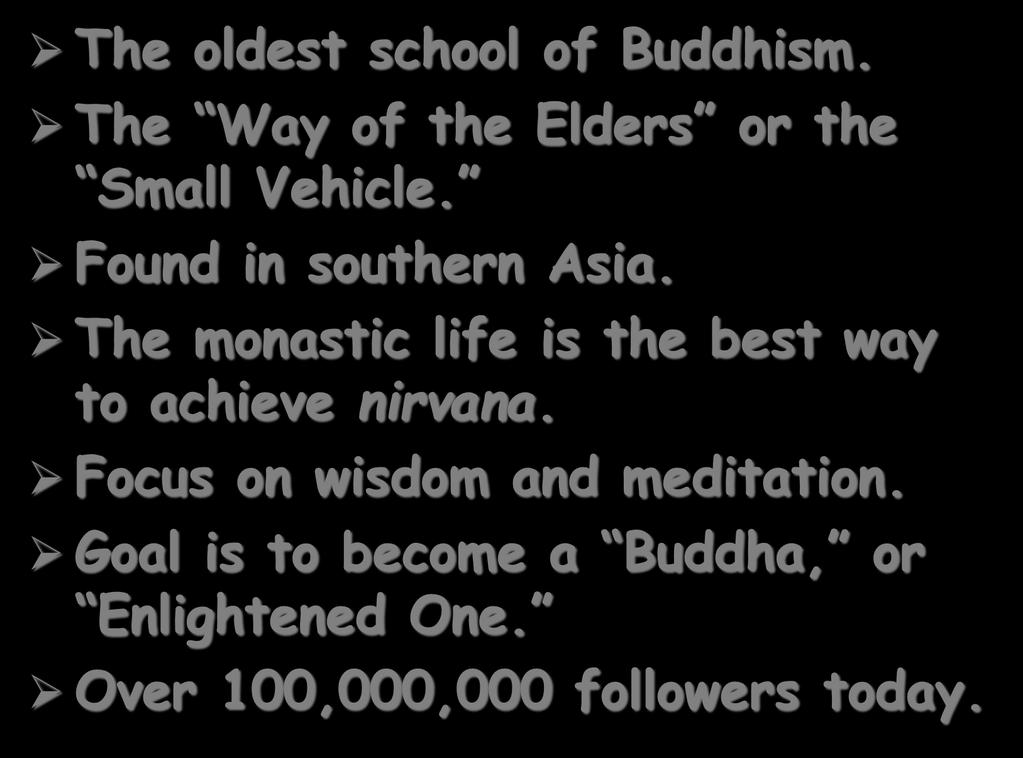 Theravada Buddhism The oldest school of Buddhism. The Way of the Elders or the Small Vehicle. Found in southern Asia.