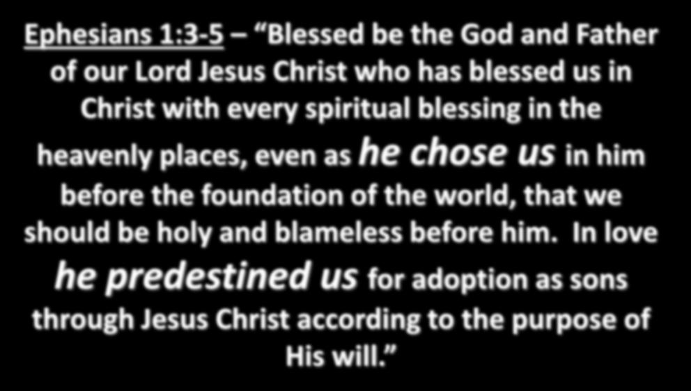 Ephesians 1:3-5 Blessed be the God and Father of our Lord Jesus Christ who has blessed us in Christ with every spiritual blessing in the heavenly places, even as he chose us in him