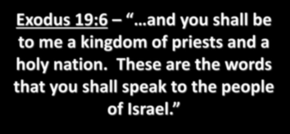 Exodus 19:6 and you shall be to me a kingdom of priests and a holy