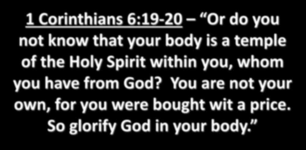 1 Corinthians 6:19-20 Or do you not know that your body is a temple of the Holy Spirit within you,