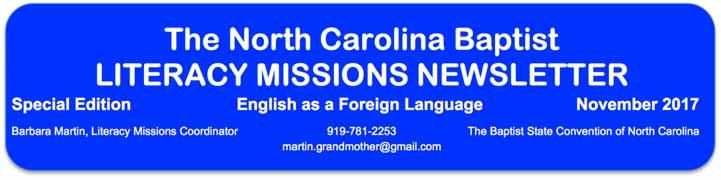The North Carolina Baptist LITERACY MISSIONS NEWSLETTER Special Edition English as a Foreign Language November 2017 Barbara Martin, Literacy Missions Coordinator 919-781-2253 The Baptist State