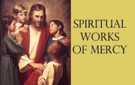 Spiritual Works of Mercy Acts of compassion which we do to help our neighbors with their emotional and spiritual needs. Help others do what is right. Teach the ignorant. Give advice to the doubtful.